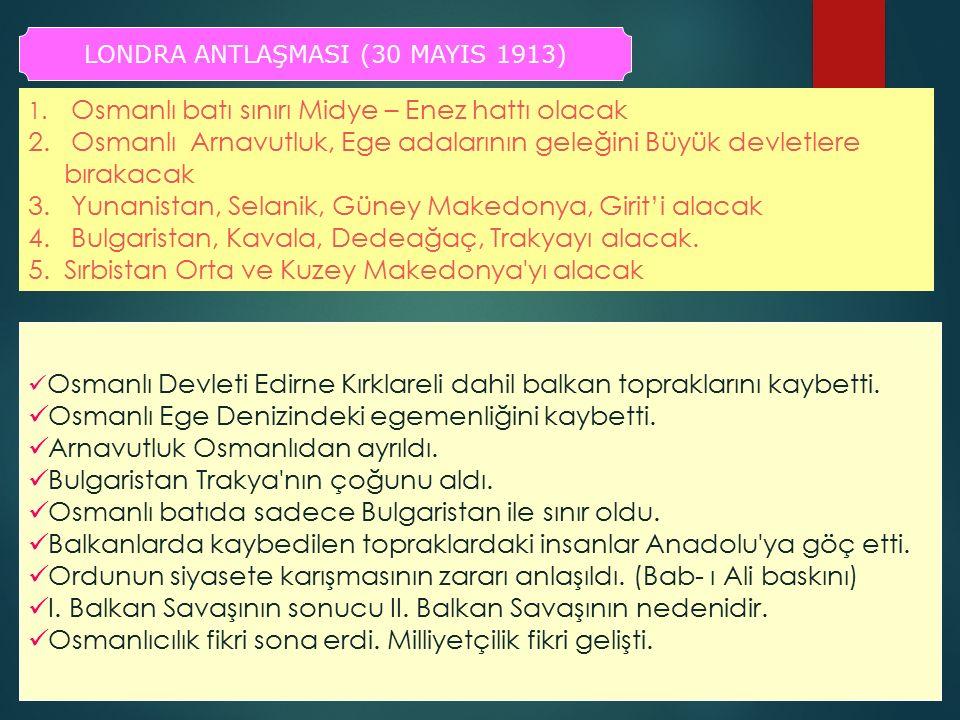 LONDRA ANTLAŞMASI (30 MAYIS 1913) 1. Osmanlı batı sınırı Midye – Enez hattı olacak 2. Osmanlı Arnavutluk, Ege adalarının geleğini Büyük devletlere bır