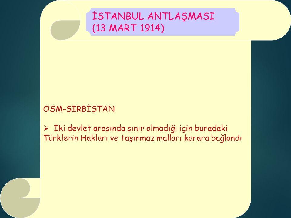 OSM-SIRBİSTAN  İki devlet arasında sınır olmadığı için buradaki Türklerin Hakları ve taşınmaz malları karara bağlandı İSTANBUL ANTLAŞMASI (13 MART 1914)