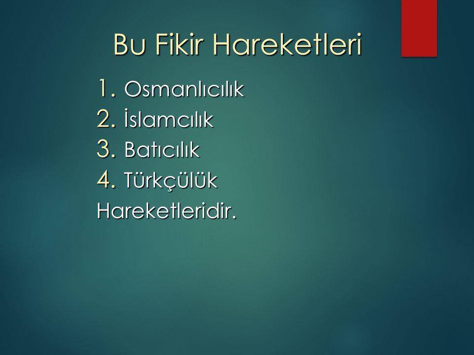Bu Fikir Hareketleri 1. Osmanlıcılık 2. İslamcılık 3. Batıcılık 4. Türkçülük Hareketleridir.
