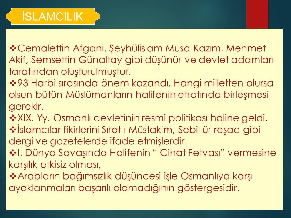 İSLAMCILIK  Cemalettin Afgani, Şeyhülislam Musa Kazım, Mehmet Akif, Semsettin Günaltay gibi düşünür ve devlet adamları tarafından oluşturulmuştur. 