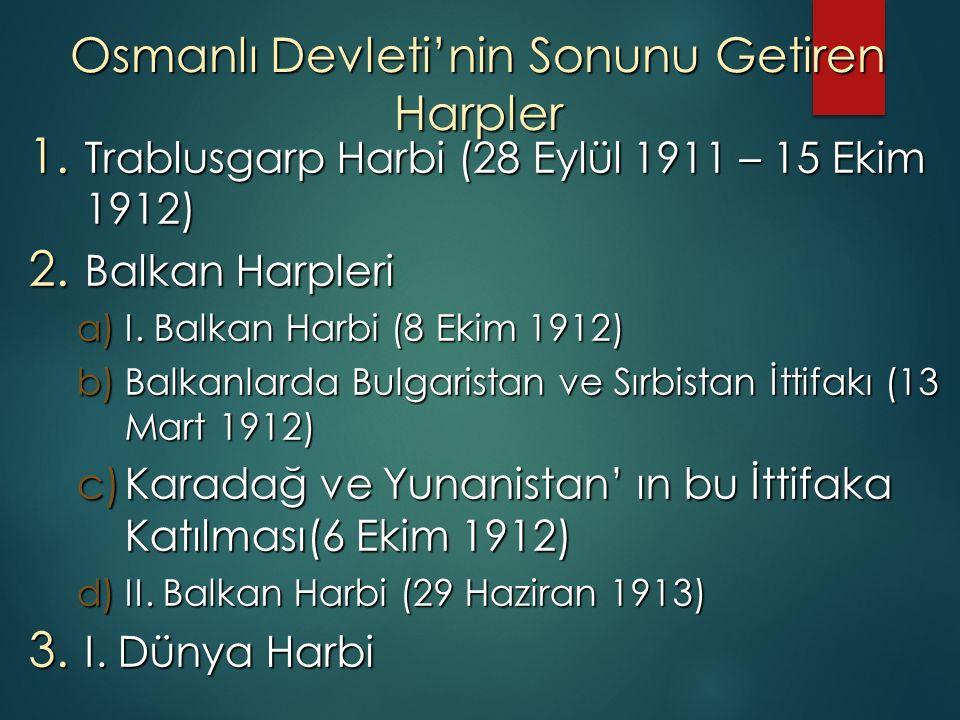 Osmanlı Devleti'nin Sonunu Getiren Harpler 1. Trablusgarp Harbi (28 Eylül 1911 – 15 Ekim 1912) 2. Balkan Harpleri a)I. Balkan Harbi (8 Ekim 1912) b)Ba