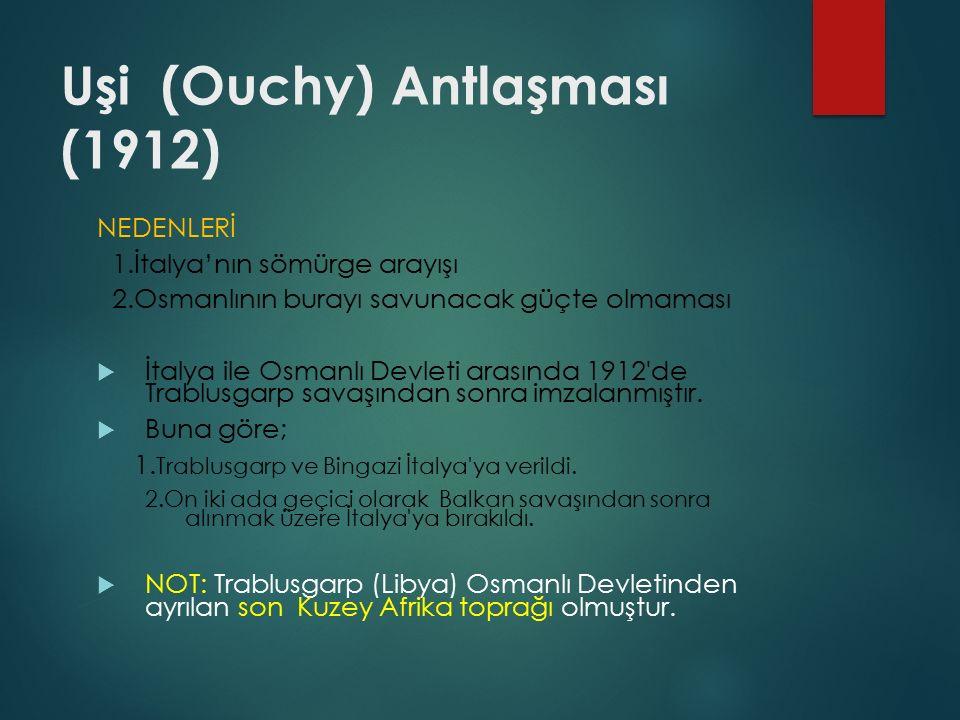 Uşi (Ouchy) Antlaşması (1912) NEDENLERİ 1.İtalya'nın sömürge arayışı 2.Osmanlının burayı savunacak güçte olmaması  İtalya ile Osmanlı Devleti arasında 1912 de Trablusgarp savaşından sonra imzalanmıştır.