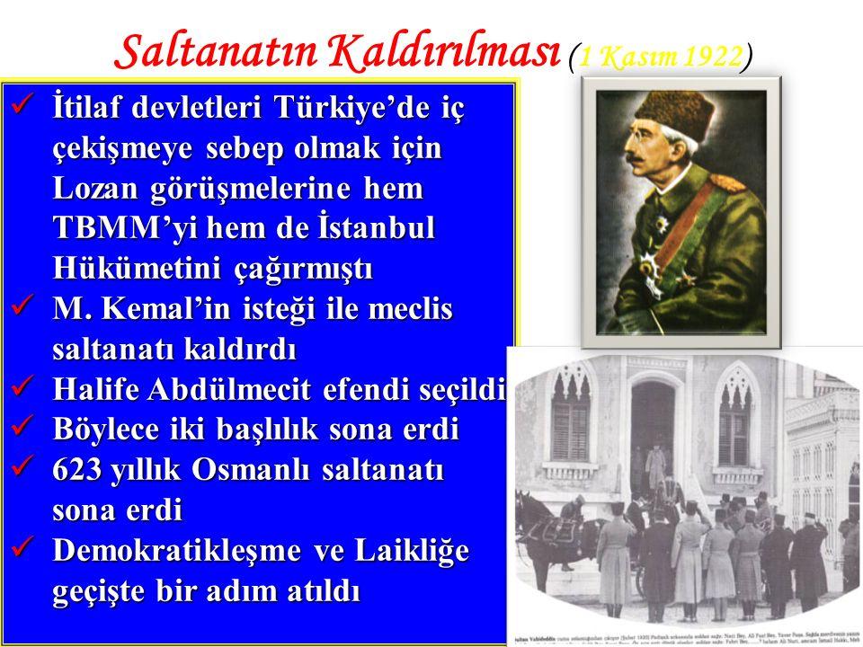 3 Saltanatın Kaldırılması (1 Kasım 1922) İtilaf devletleri Türkiye'de iç çekişmeye sebep olmak için Lozan görüşmelerine hem TBMM'yi hem de İstanbul Hükümetini çağırmıştı İtilaf devletleri Türkiye'de iç çekişmeye sebep olmak için Lozan görüşmelerine hem TBMM'yi hem de İstanbul Hükümetini çağırmıştı M.