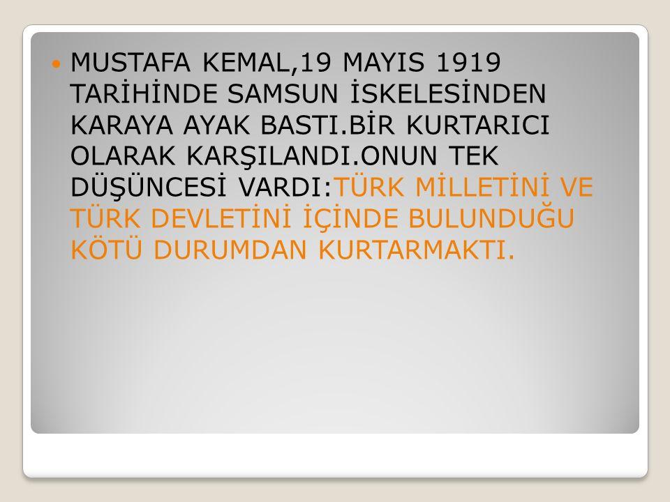 MUSTAFA KEMAL,19 MAYIS 1919 TARİHİNDE SAMSUN İSKELESİNDEN KARAYA AYAK BASTI.BİR KURTARICI OLARAK KARŞILANDI.ONUN TEK DÜŞÜNCESİ VARDI:TÜRK MİLLETİNİ VE