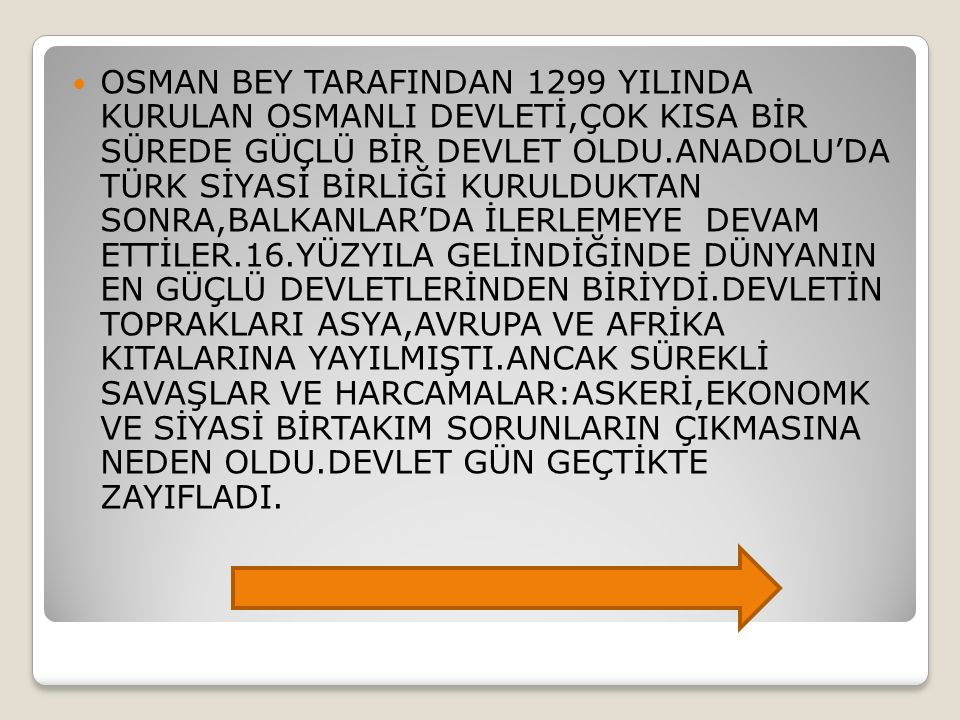OSMAN BEY TARAFINDAN 1299 YILINDA KURULAN OSMANLI DEVLETİ,ÇOK KISA BİR SÜREDE GÜÇLÜ BİR DEVLET OLDU.ANADOLU'DA TÜRK SİYASİ BİRLİĞİ KURULDUKTAN SONRA,B