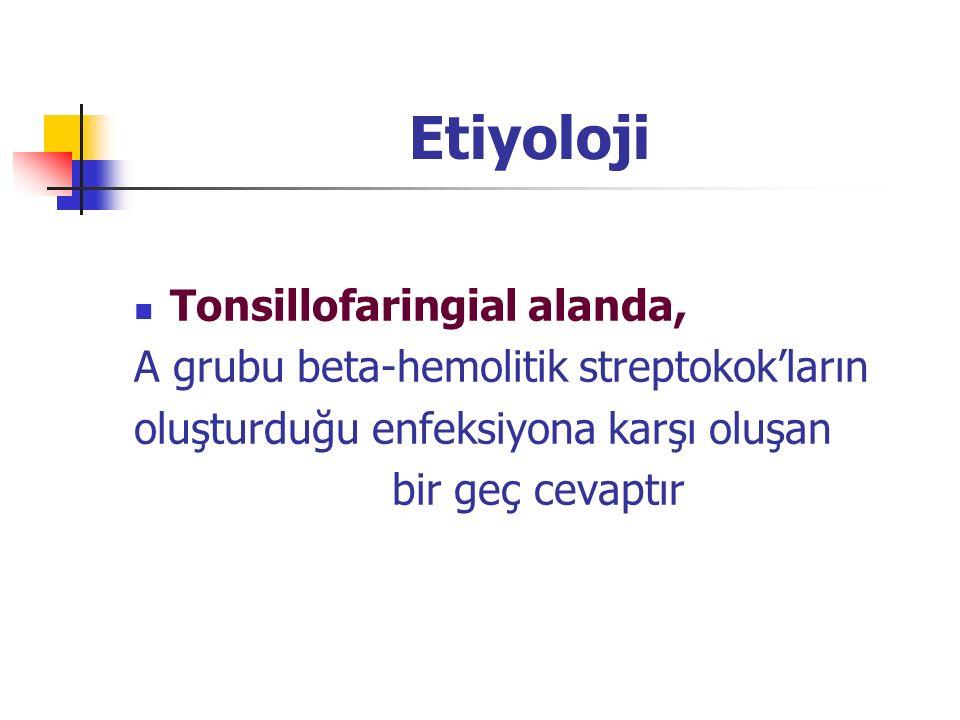 Etiyoloji Tonsillofaringial alanda, A grubu beta-hemolitik streptokok'ların oluşturduğu enfeksiyona karşı oluşan bir geç cevaptır