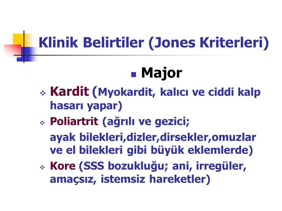 Klinik Belirtiler (Jones Kriterleri) Major  Kardit ( Myokardit, kalıcı ve ciddi kalp hasarı yapar)  Poliartrit (ağrılı ve gezici; ayak bilekleri,dizler,dirsekler,omuzlar ve el bilekleri gibi büyük eklemlerde)  Kore (SSS bozukluğu; ani, irregüler, amaçsız, istemsiz hareketler)