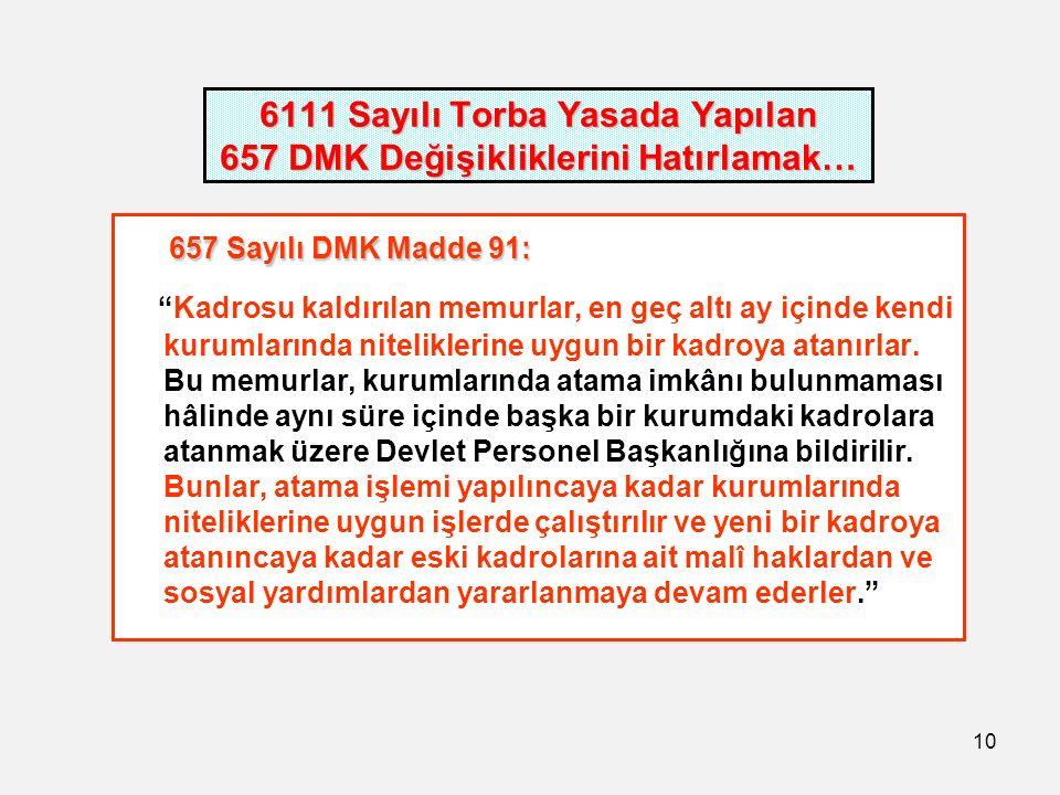 10 6111 Sayılı Torba Yasada Yapılan 657 DMK Değişikliklerini Hatırlamak… 657 Sayılı DMK Madde 91: 657 Sayılı DMK Madde 91: Kadrosu kaldırılan memurlar, en geç altı ay içinde kendi kurumlarında niteliklerine uygun bir kadroya atanırlar.