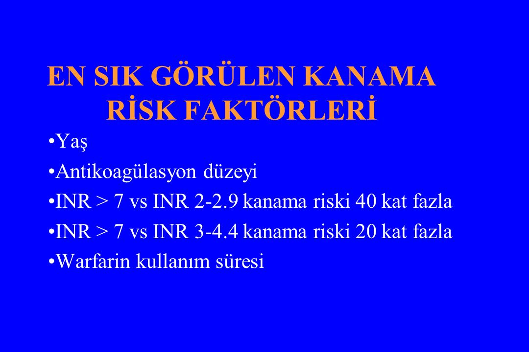 EN SIK GÖRÜLEN KANAMA RİSK FAKTÖRLERİ Yaş Antikoagülasyon düzeyi INR > 7 vs INR 2-2.9 kanama riski 40 kat fazla INR > 7 vs INR 3-4.4 kanama riski 20 k