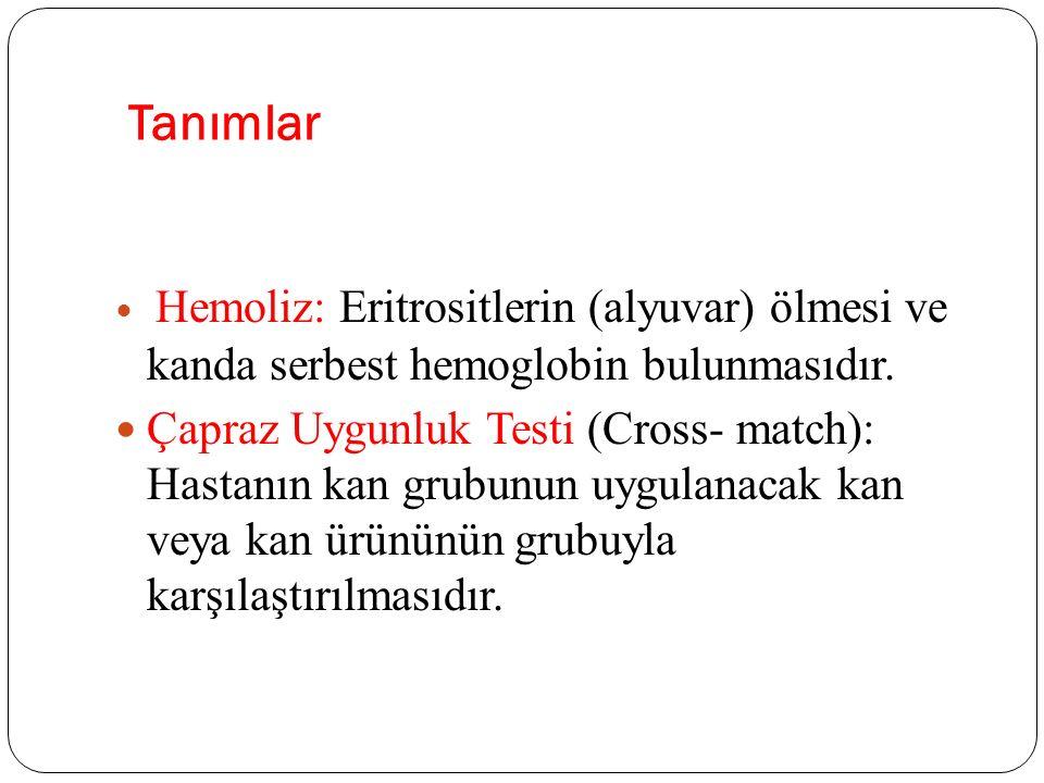 Tanımlar Hemoliz: Eritrositlerin (alyuvar) ölmesi ve kanda serbest hemoglobin bulunmasıdır. Çapraz Uygunluk Testi (Cross- match): Hastanın kan grubunu