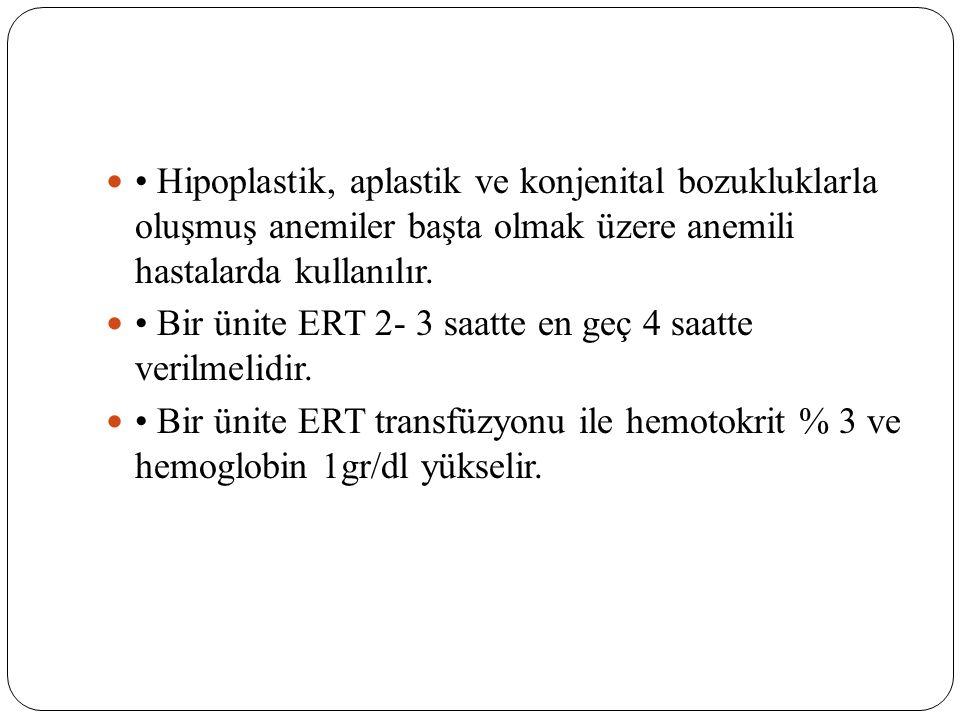 Hipoplastik, aplastik ve konjenital bozukluklarla oluşmuş anemiler başta olmak üzere anemili hastalarda kullanılır. Bir ünite ERT 2- 3 saatte en geç 4