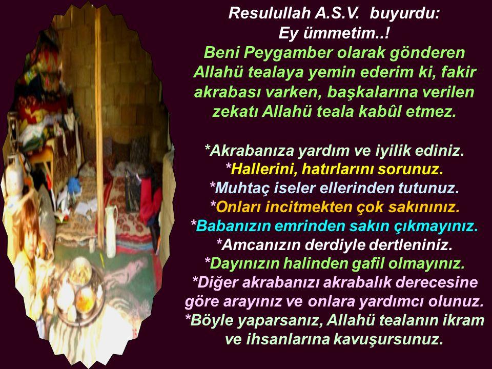 Resulullah A.S.V. buyurdu: Ey ümmetim..! Beni Peygamber olarak gönderen Allahü tealaya yemin ederim ki, fakir akrabası varken, başkalarına verilen zek