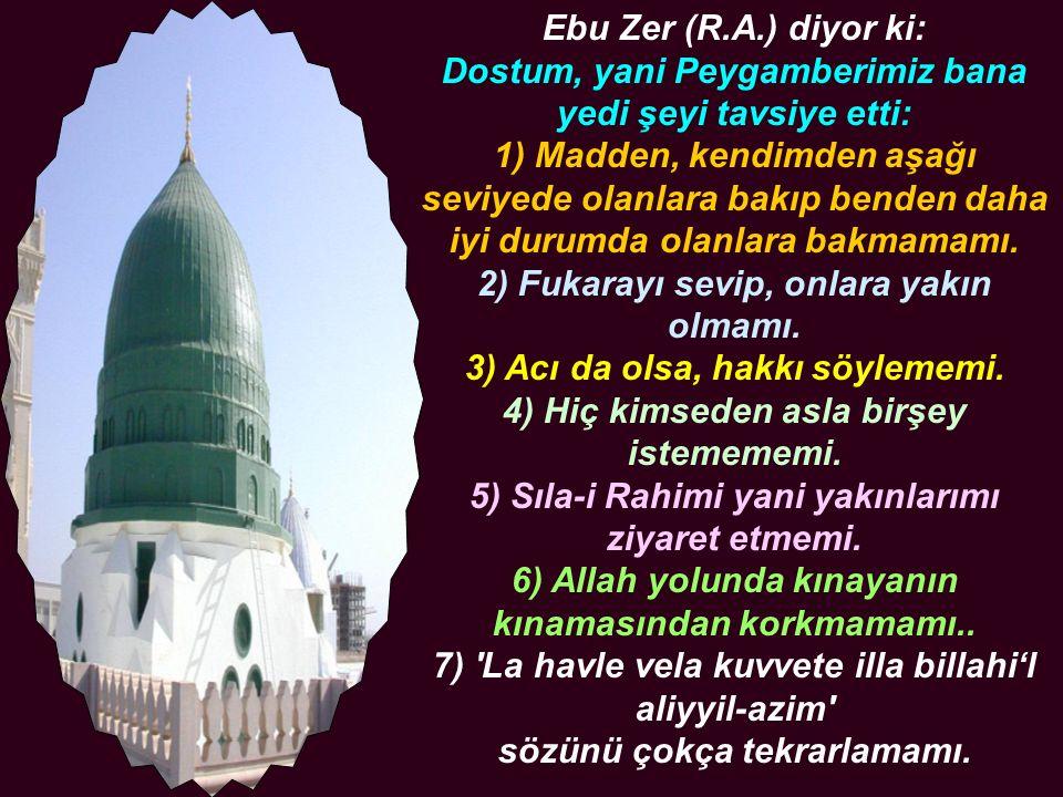 Ebu Zer (R.A.) diyor ki: Dostum, yani Peygamberimiz bana yedi şeyi tavsiye etti: 1) Madden, kendimden aşağı seviyede olanlara bakıp benden daha iyi du