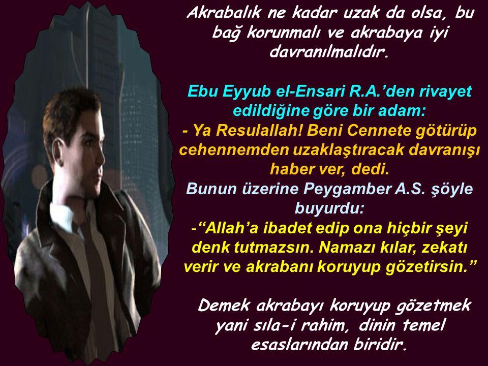 Akrabalık ne kadar uzak da olsa, bu bağ korunmalı ve akrabaya iyi davranılmalıdır. Ebu Eyyub el-Ensari R.A.'den rivayet edildiğine göre bir adam: - Ya