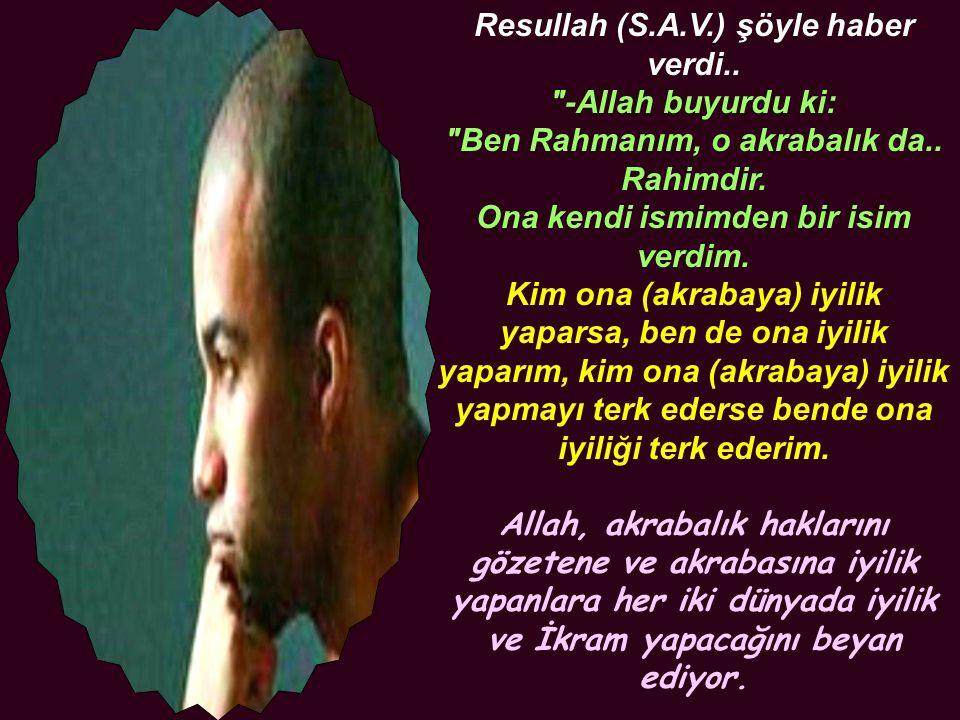 Resullah (S.A.V.) şöyle haber verdi.. -Allah buyurdu ki: Ben Rahmanım, o akrabalık da..