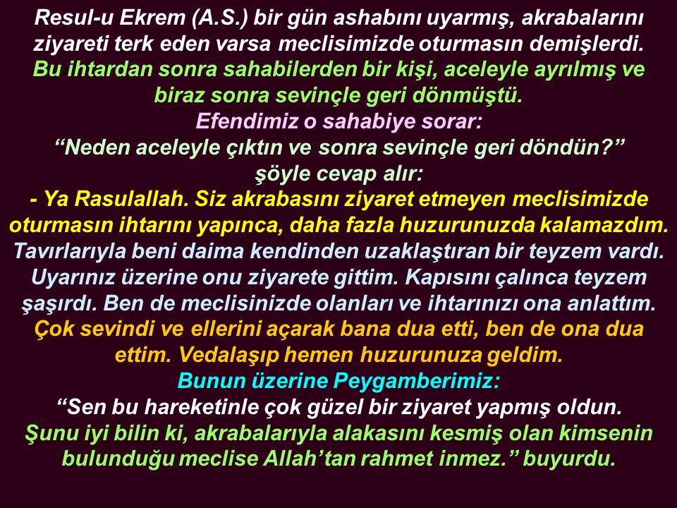 Resul-u Ekrem (A.S.) bir gün ashabını uyarmış, akrabalarını ziyareti terk eden varsa meclisimizde oturmasın demişlerdi.