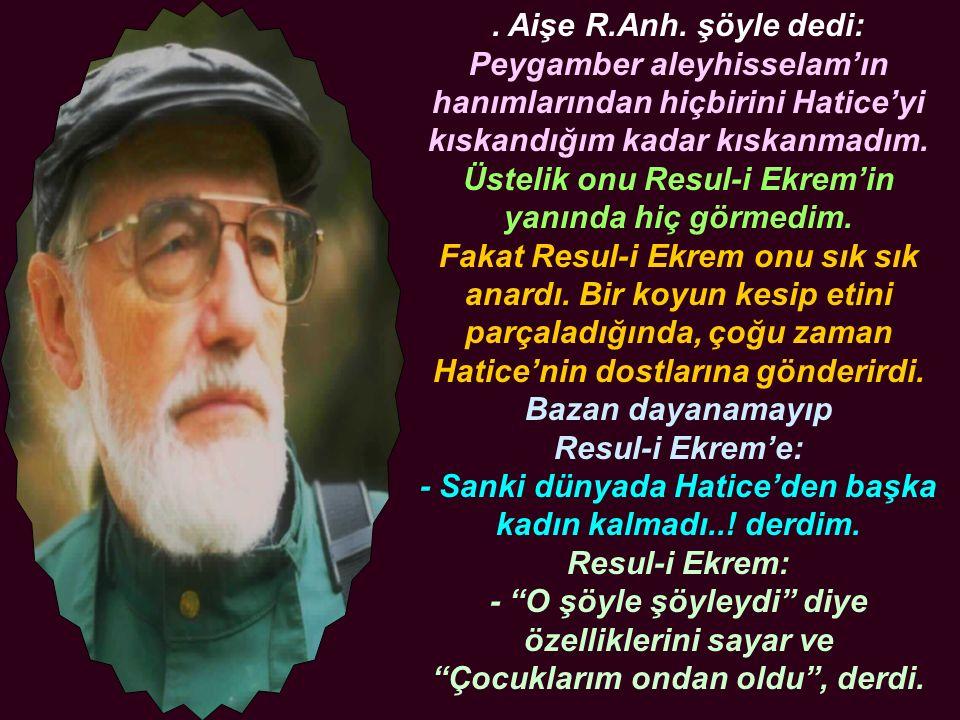 . Aişe R.Anh. şöyle dedi: Peygamber aleyhisselam'ın hanımlarından hiçbirini Hatice'yi kıskandığım kadar kıskanmadım. Üstelik onu Resul-i Ekrem'in yanı