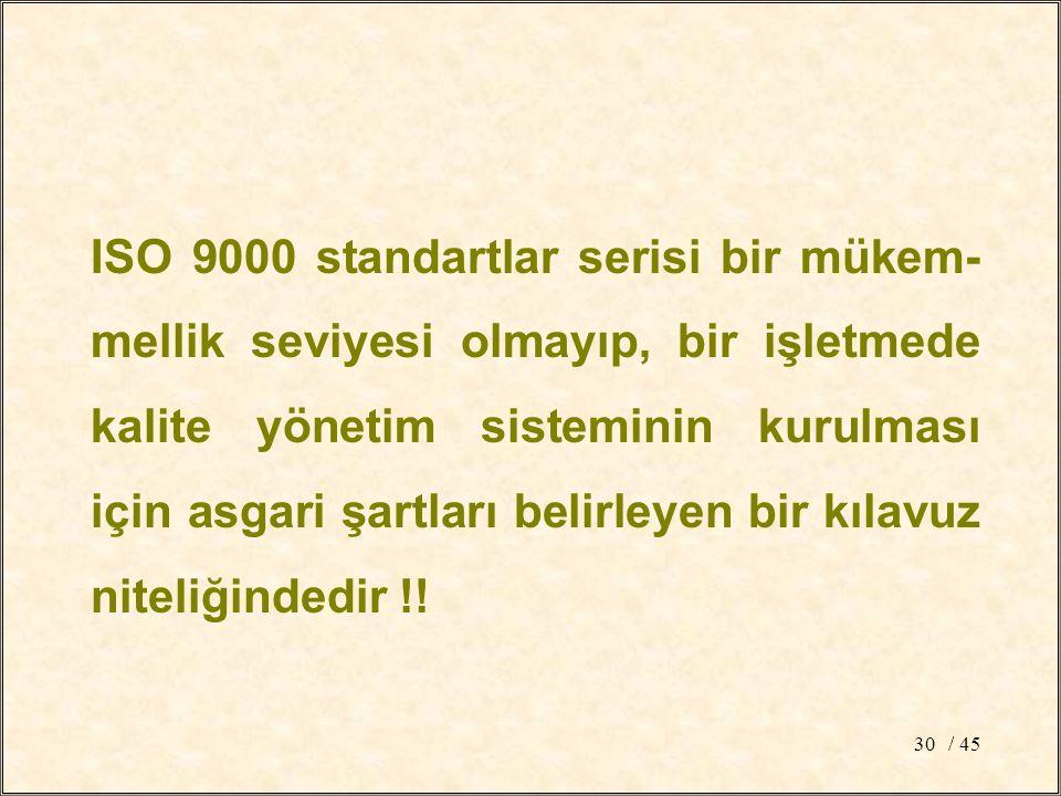 / 4530 ISO 9000 standartlar serisi bir mükem- mellik seviyesi olmayıp, bir işletmede kalite yönetim sisteminin kurulması için asgari şartları belirleyen bir kılavuz niteliğindedir !!