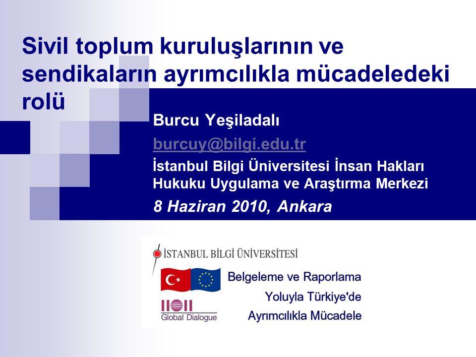 Sivil toplum kuruluşlarının ve sendikaların ayrımcılıkla mücadeledeki rolü Burcu Yeşiladalı burcuy@bilgi.edu.tr İstanbul Bilgi Üniversitesi İnsan Hakları Hukuku Uygulama ve Araştırma Merkezi 8 Haziran 2010, Ankara