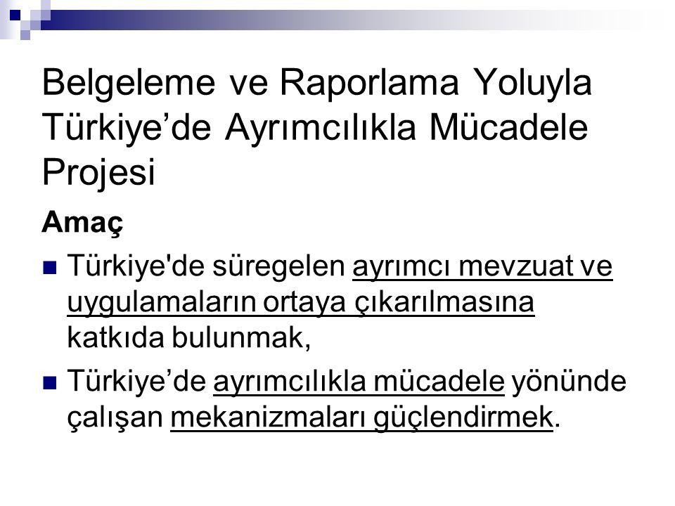 Belgeleme ve Raporlama Yoluyla Türkiye'de Ayrımcılıkla Mücadele Projesi Amaç Türkiye de süregelen ayrımcı mevzuat ve uygulamaların ortaya çıkarılmasına katkıda bulunmak, Türkiye'de ayrımcılıkla mücadele yönünde çalışan mekanizmaları güçlendirmek.