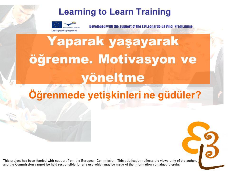 Yaparak yaşayarak öğrenme. Motivasyon ve yöneltme Learning to Learn Training Öğrenmede yetişkinleri ne güdüler? Developed with the support of the EU L