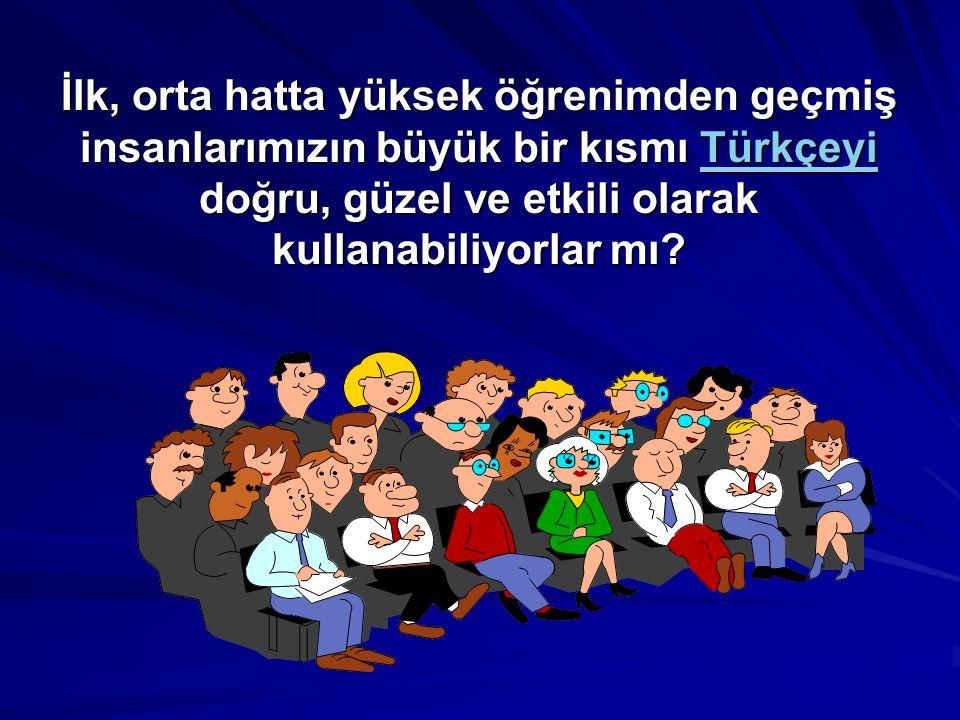İlk, orta hatta yüksek öğrenimden geçmiş insanlarımızın büyük bir kısmı Türkçeyi doğru, güzel ve etkili olarak kullanabiliyorlar mı.