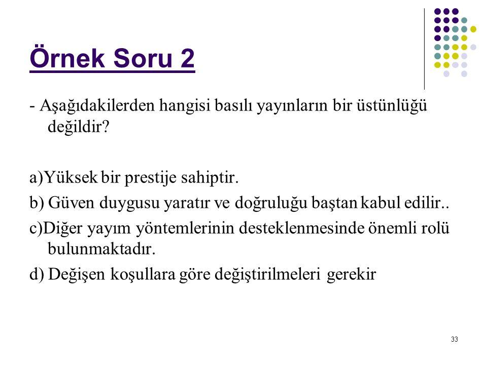 33 Örnek Soru 2 - Aşağıdakilerden hangisi basılı yayınların bir üstünlüğü değildir? a)Yüksek bir prestije sahiptir. b) Güven duygusu yaratır ve doğrul