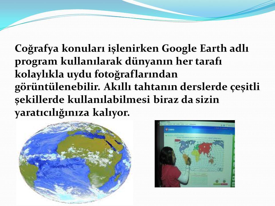 Coğrafya konuları işlenirken Google Earth adlı program kullanılarak dünyanın her tarafı kolaylıkla uydu fotoğraflarından görüntülenebilir. Akıllı taht