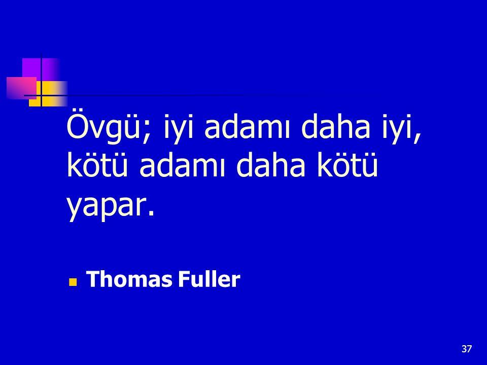 37 Övgü; iyi adamı daha iyi, kötü adamı daha kötü yapar. Thomas Fuller