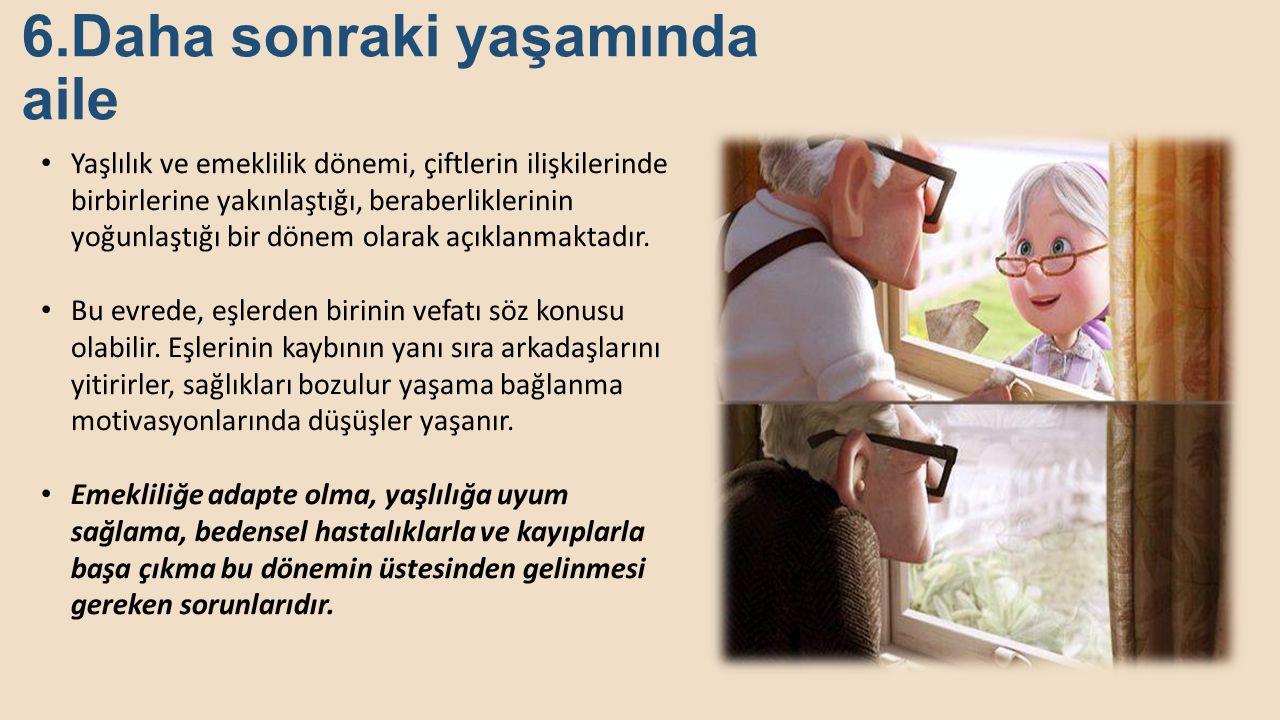 6.Daha sonraki yaşamında aile Yaşlılık ve emeklilik dönemi, çiftlerin ilişkilerinde birbirlerine yakınlaştığı, beraberliklerinin yoğunlaştığı bir döne