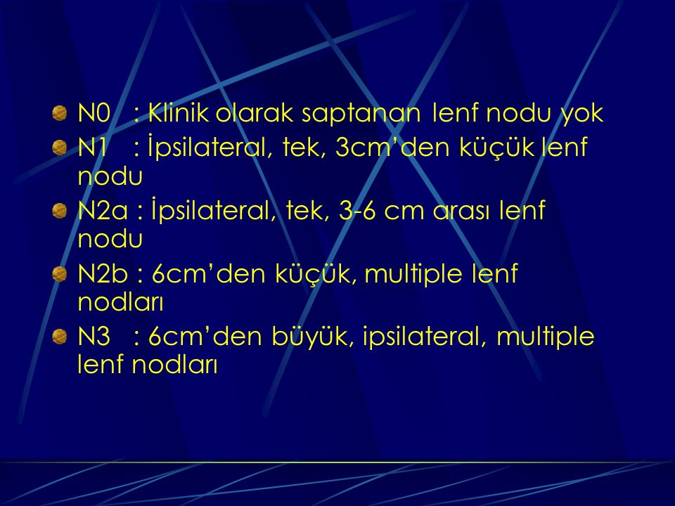 N0 : Klinik olarak saptanan lenf nodu yok N1 : İpsilateral, tek, 3cm'den küçük lenf nodu N2a : İpsilateral, tek, 3-6 cm arası lenf nodu N2b : 6cm'den