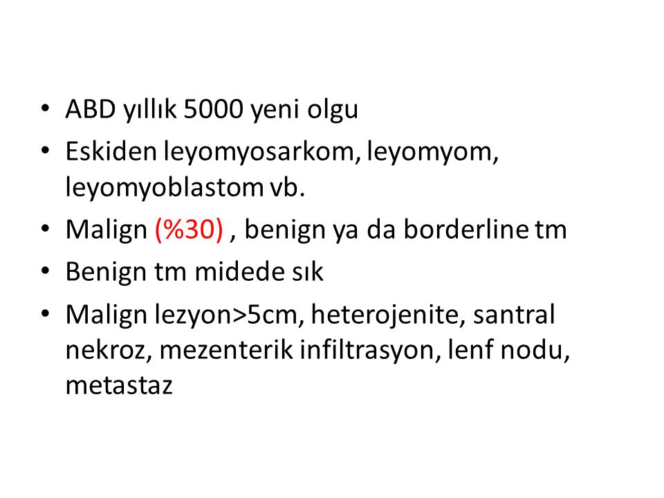 ABD yıllık 5000 yeni olgu Eskiden leyomyosarkom, leyomyom, leyomyoblastom vb. Malign (%30), benign ya da borderline tm Benign tm midede sık Malign lez