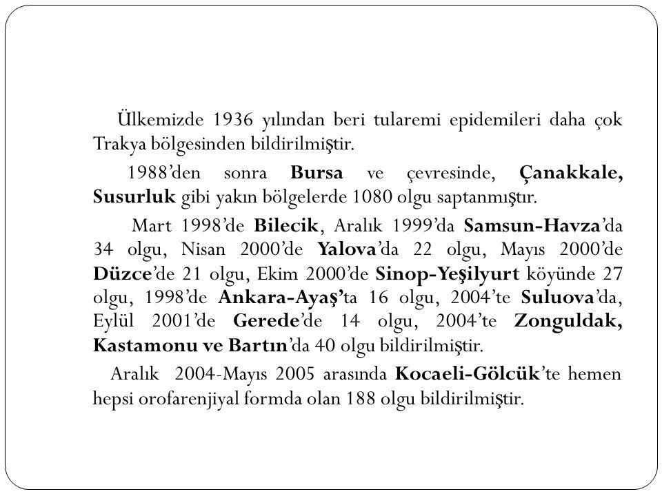 Ülkemizde 1936 yılından beri tularemi epidemileri daha çok Trakya bölgesinden bildirilmi ş tir. 1988'den sonra Bursa ve çevresinde, Çanakkale, Susurlu