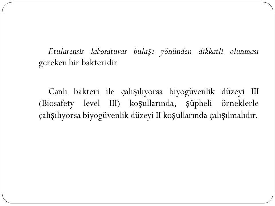 F.tularensis laboratuvar bula ş ı yönünden dikkatli olunması gereken bir bakteridir. Canlı bakteri ile çalı ş ılıyorsa biyogüvenlik düzeyi III (Biosaf