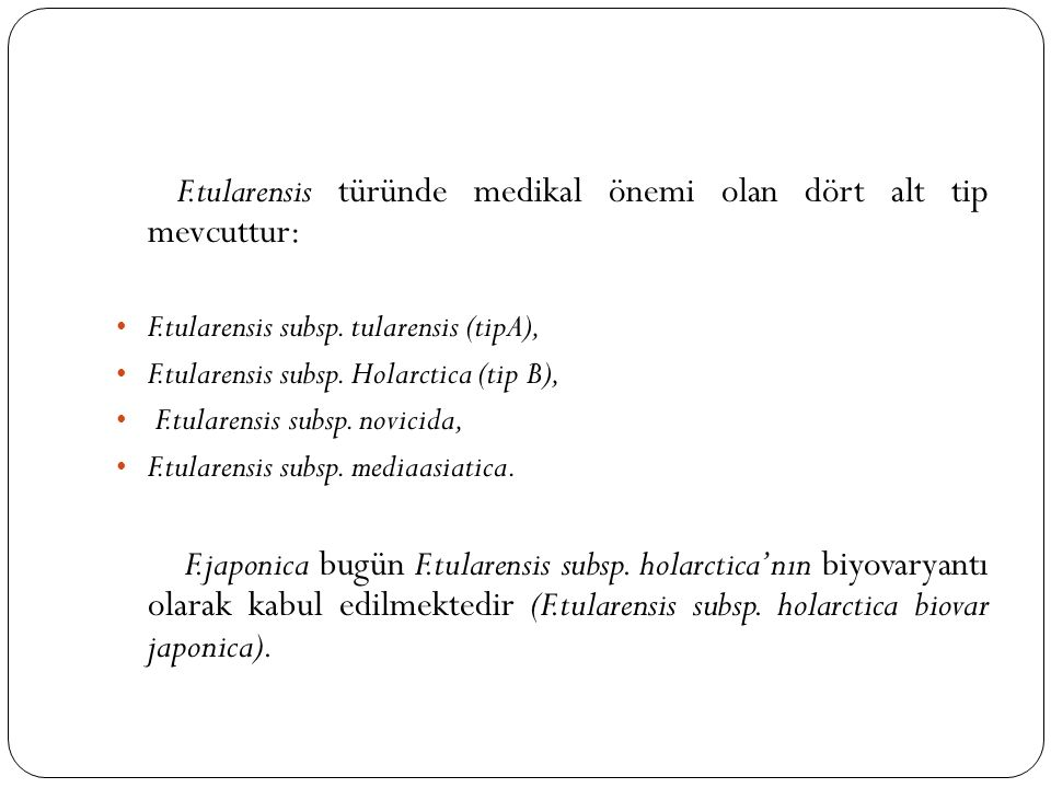 F.tularensis türünde medikal önemi olan dört alt tip mevcuttur: F.tularensis subsp. tularensis (tipA), F.tularensis subsp. Holarctica (tip B), F.tular