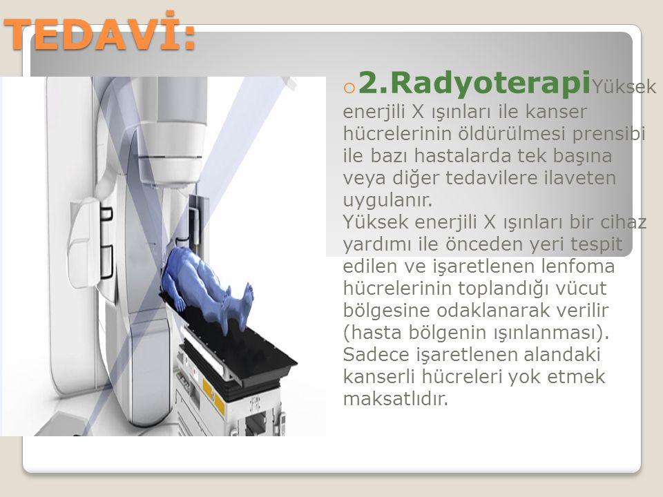 TEDAVİ: o 2.Radyoterapi Yüksek enerjili X ışınları ile kanser hücrelerinin öldürülmesi prensibi ile bazı hastalarda tek başına veya diğer tedavilere ilaveten uygulanır.