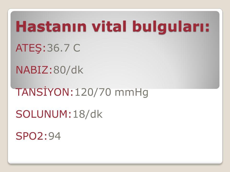 Hastanın vital bulguları: ATEŞ:36.7 C NABIZ:80/dk TANSİYON:120/70 mmHg SOLUNUM:18/dk SPO2:94