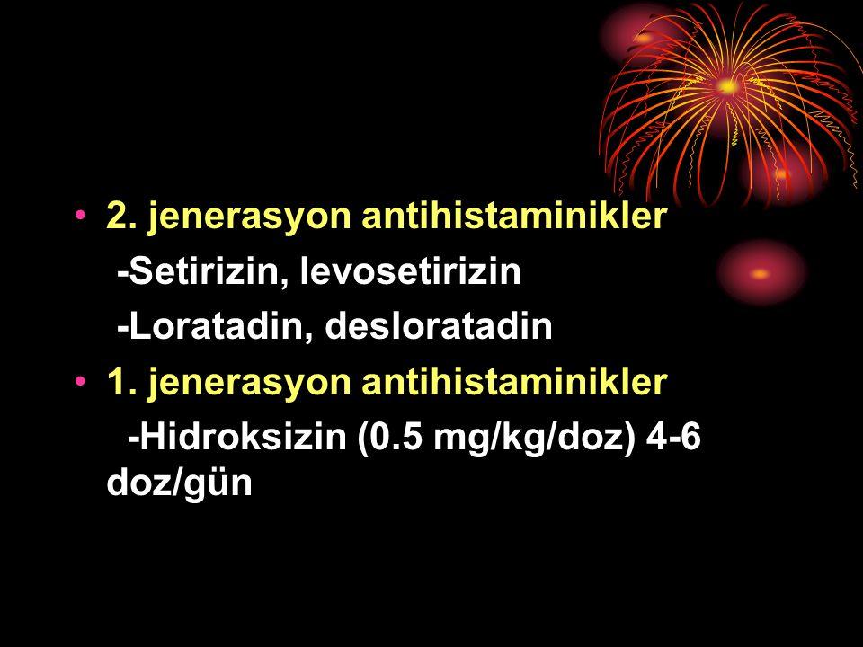 2. jenerasyon antihistaminikler -Setirizin, levosetirizin -Loratadin, desloratadin 1. jenerasyon antihistaminikler -Hidroksizin (0.5 mg/kg/doz) 4-6 do