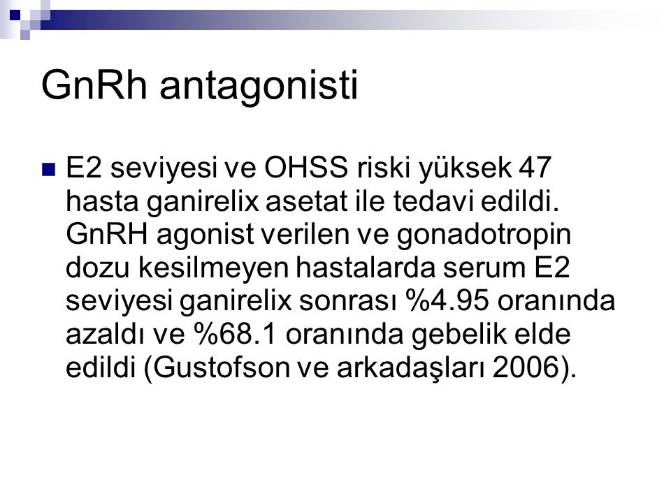 GnRh antagonisti E2 seviyesi ve OHSS riski yüksek 47 hasta ganirelix asetat ile tedavi edildi. GnRH agonist verilen ve gonadotropin dozu kesilmeyen ha