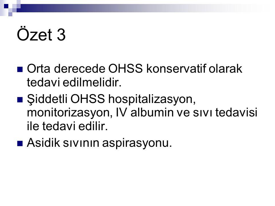Özet 3 Orta derecede OHSS konservatif olarak tedavi edilmelidir. Şiddetli OHSS hospitalizasyon, monitorizasyon, IV albumin ve sıvı tedavisi ile tedavi