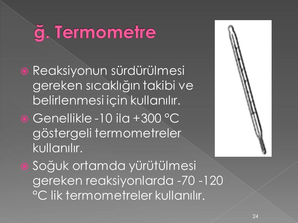  Reaksiyonun sürdürülmesi gereken sıcaklığın takibi ve belirlenmesi için kullanılır.  Genellikle -10 ila +300 °C göstergeli termometreler kullanılır