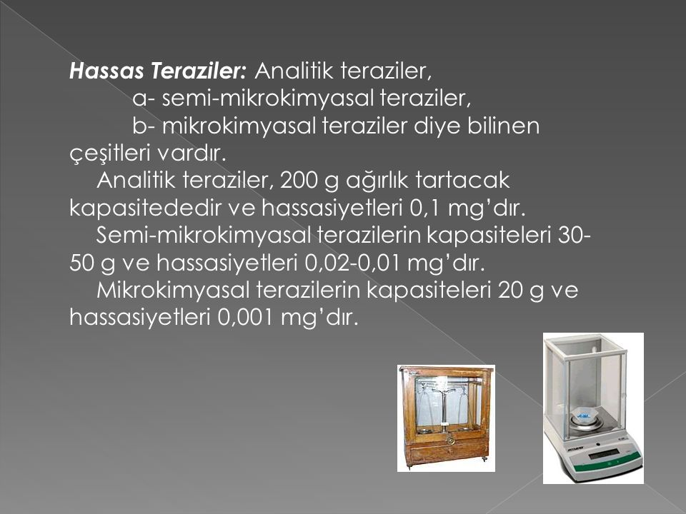 Hassas Teraziler: Analitik teraziler, a- semi-mikrokimyasal teraziler, b- mikrokimyasal teraziler diye bilinen çeşitleri vardır. Analitik teraziler, 2