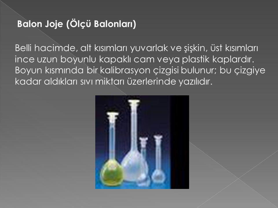 Balon Joje (Ölçü Balonları) Belli hacimde, alt kısımları yuvarlak ve şişkin, üst kısımları ince uzun boyunlu kapaklı cam veya plastik kaplardır.