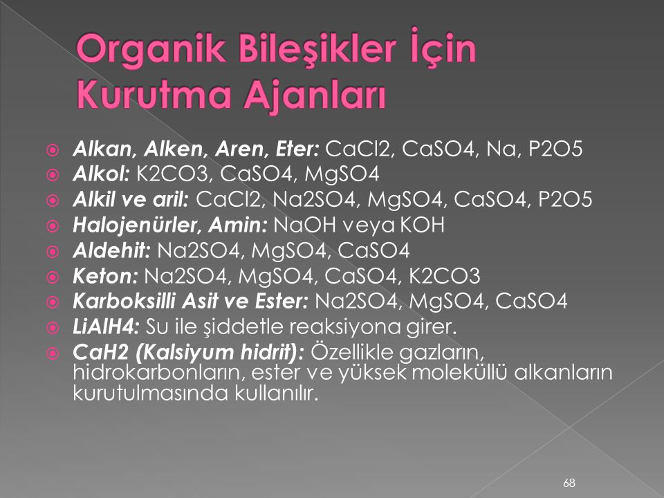  Alkan, Alken, Aren, Eter: CaCl2, CaSO4, Na, P2O5  Alkol: K2CO3, CaSO4, MgSO4  Alkil ve aril: CaCl2, Na2SO4, MgSO4, CaSO4, P2O5  Halojenürler, Amin: NaOH veya KOH  Aldehit: Na2SO4, MgSO4, CaSO4  Keton: Na2SO4, MgSO4, CaSO4, K2CO3  Karboksilli Asit ve Ester: Na2SO4, MgSO4, CaSO4  LiAlH4: Su ile şiddetle reaksiyona girer.