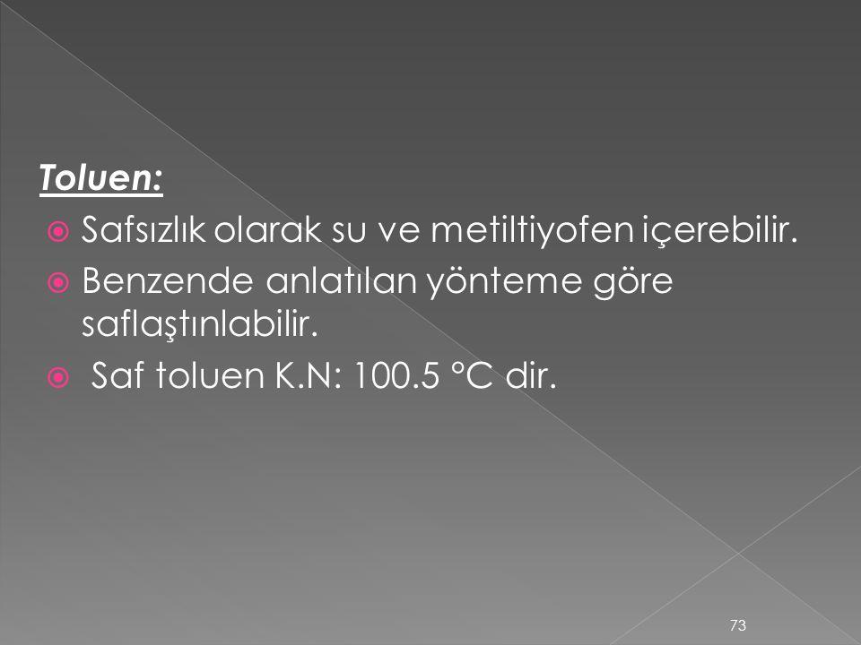 Toluen:  Safsızlık olarak su ve metiltiyofen içerebilir.  Benzende anlatılan yönteme göre saflaştınlabilir.  Saf toluen K.N: 100.5 °C dir. 73