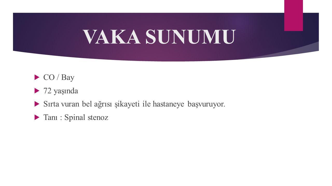 VAKA SUNUMU  CO / Bay  72 yaşında  Sırta vuran bel ağrısı şikayeti ile hastaneye başvuruyor.  Tanı : Spinal stenoz