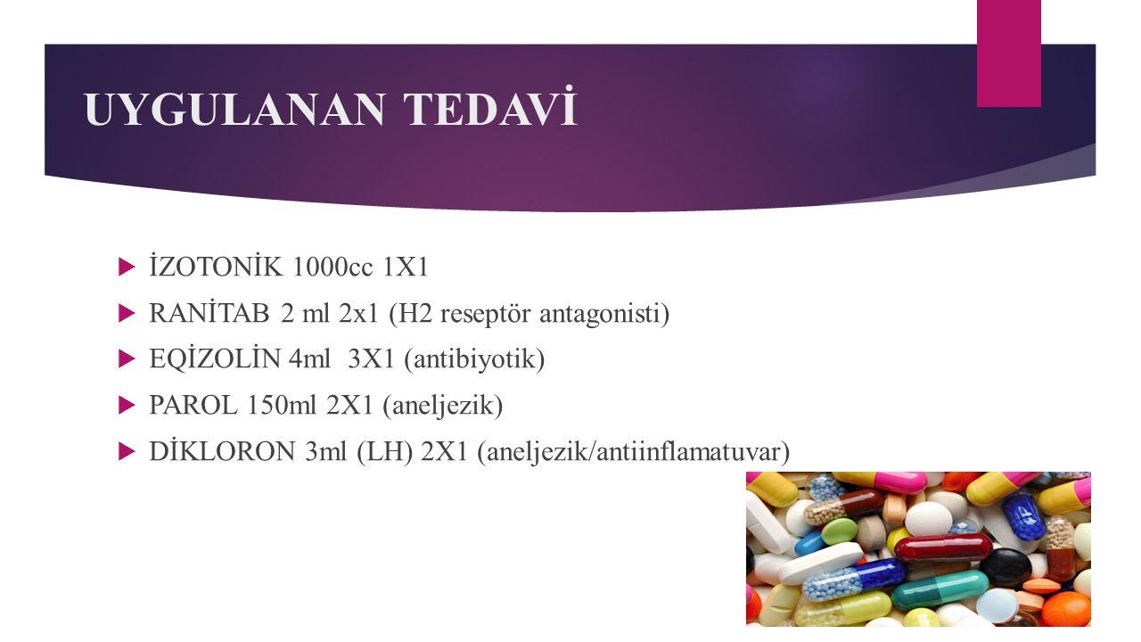 UYGULANAN TEDAVİ  İZOTONİK 1000cc 1X1  RANİTAB 2 ml 2x1 (H2 reseptör antagonisti)  EQİZOLİN 4ml 3X1 (antibiyotik)  PAROL 150ml 2X1 (aneljezik)  D