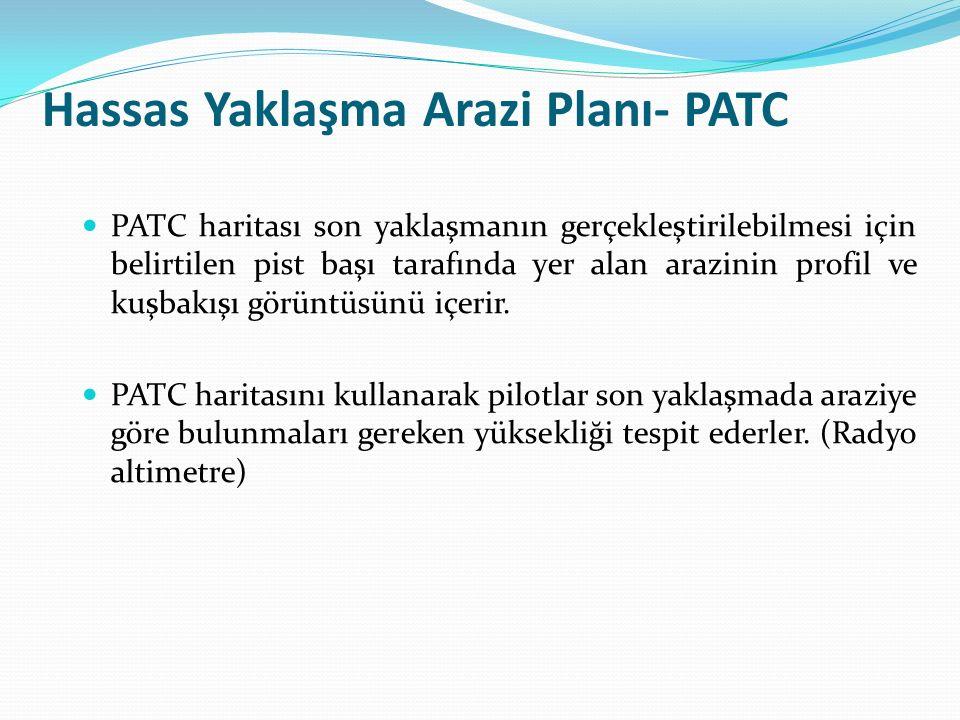 Hassas Yaklaşma Arazi Planı- PATC PATC haritası son yaklaşmanın gerçekleştirilebilmesi için belirtilen pist başı tarafında yer alan arazinin profil ve kuşbakışı görüntüsünü içerir.