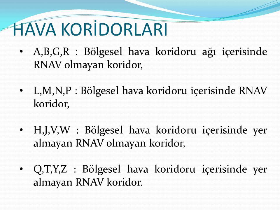 HAVA KORİDORLARI A,B,G,R : Bölgesel hava koridoru ağı içerisinde RNAV olmayan koridor, L,M,N,P : Bölgesel hava koridoru içerisinde RNAV koridor, H,J,V,W : Bölgesel hava koridoru içerisinde yer almayan RNAV olmayan koridor, Q,T,Y,Z : Bölgesel hava koridoru içerisinde yer almayan RNAV koridor.