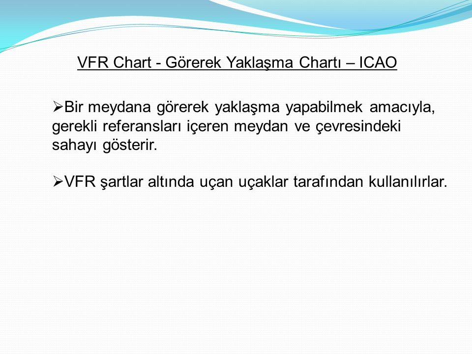 VFR Chart - Görerek Yaklaşma Chartı – ICAO  Bir meydana görerek yaklaşma yapabilmek amacıyla, gerekli referansları içeren meydan ve çevresindeki sahayı gösterir.